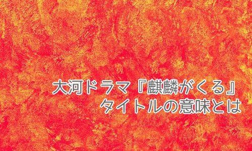 大河ドラマ『麒麟がくる』のタイトルの意味は?ウルトラセブンと共通点も
